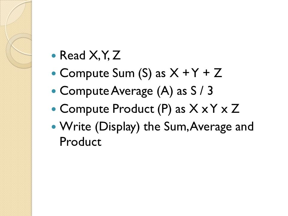 Read X, Y, Z Compute Sum (S) as X + Y + Z. Compute Average (A) as S / 3. Compute Product (P) as X x Y x Z.