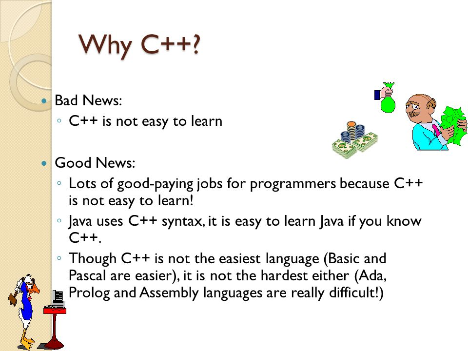 Why C++ Bad News: C++ is not easy to learn Good News: