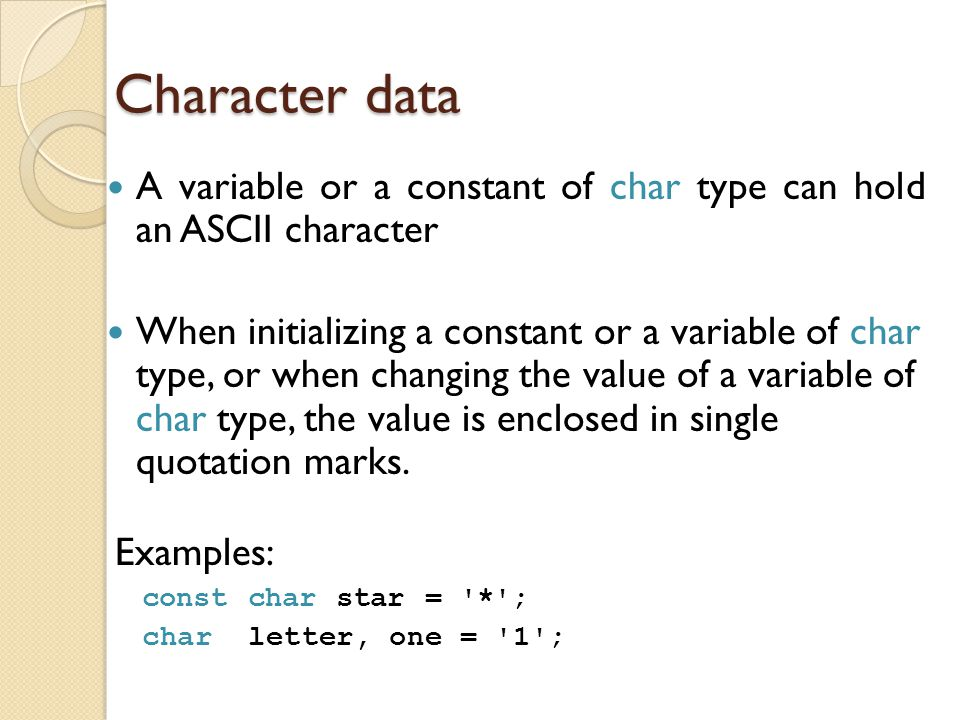 Character data A variable or a constant of char type can hold an ASCII character.