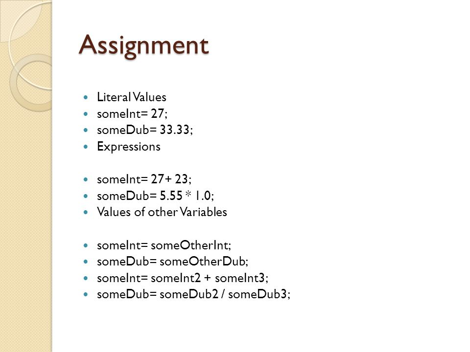 Assignment Literal Values someInt= 27; someDub= 33.33; Expressions