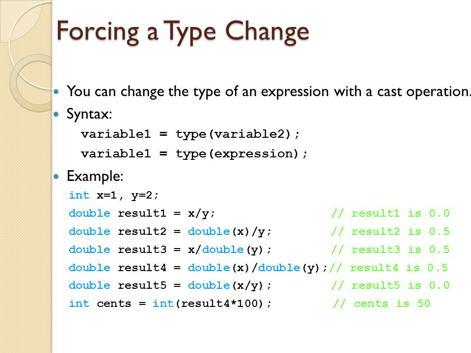 Forcing a Type Change You can change the type of an expression with a cast operation. Syntax: variable1 = type(variable2);