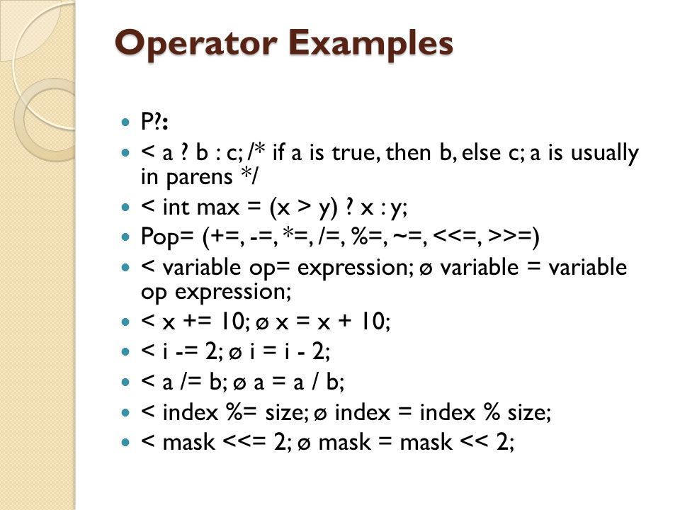 Operator Examples P : < a b : c; /* if a is true, then b, else c; a is usually in parens */ < int max = (x > y) x : y;