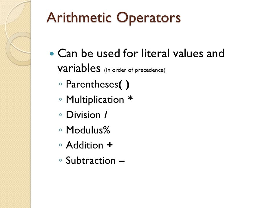 Arithmetic Operators Can be used for literal values and variables (in order of precedence) Parentheses( )