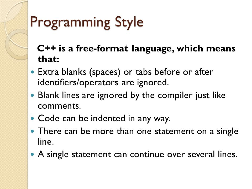 Programming Style C++ is a free-format language, which means that: