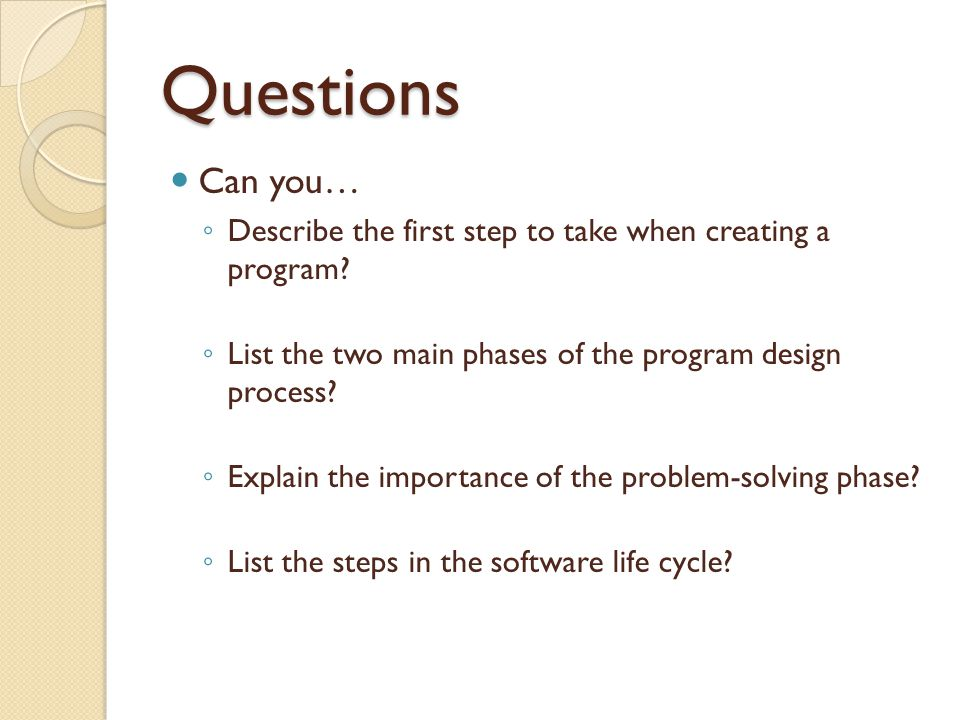 Questions Can you… Describe the first step to take when creating a program List the two main phases of the program design process