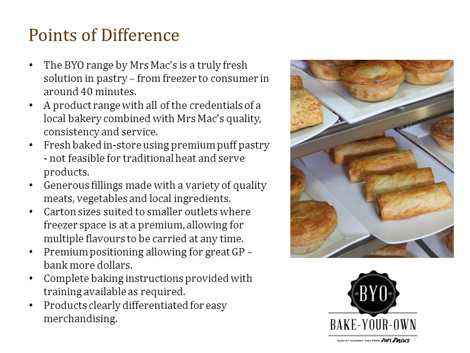 Points of Difference The BYO range by Mrs Mac's is a truly fresh solution in pastry – from freezer to consumer in around 40 minutes.