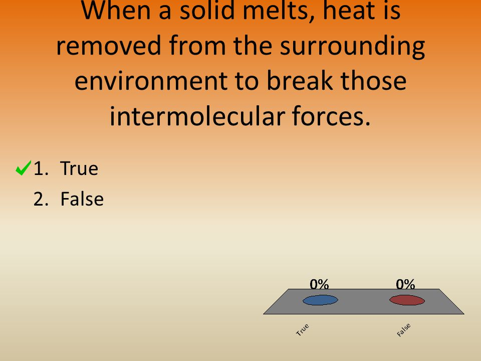 When a solid melts, heat is removed from the surrounding environment to break those intermolecular forces.