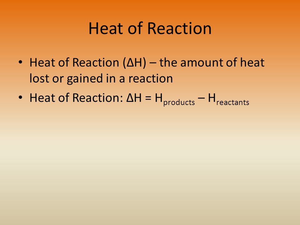 Heat of Reaction Heat of Reaction (ΔH) – the amount of heat lost or gained in a reaction.