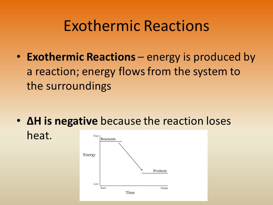 Exothermic Reactions Exothermic Reactions – energy is produced by a reaction; energy flows from the system to the surroundings.