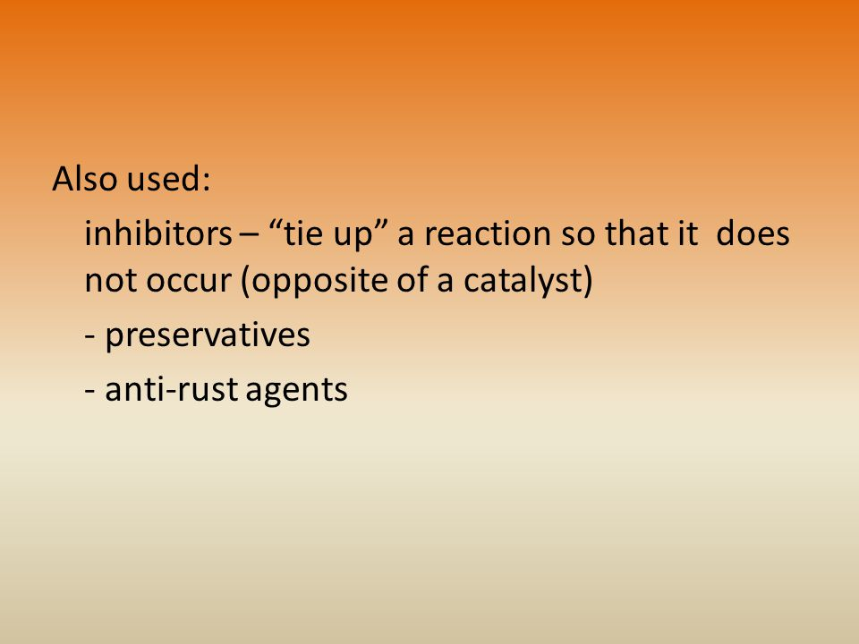 Also used: inhibitors – tie up a reaction so that it does not occur (opposite of a catalyst) - preservatives.
