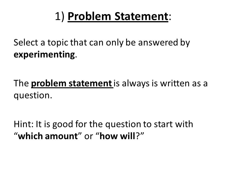 1) Problem Statement: Select a topic that can only be answered by experimenting. The problem statement is always is written as a question.
