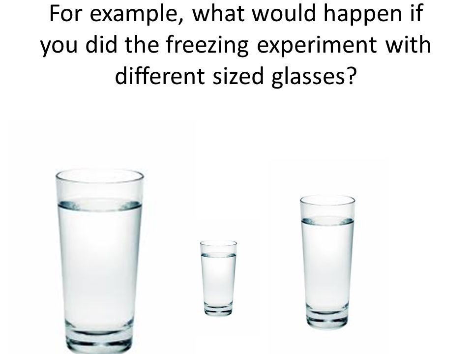 For example, what would happen if you did the freezing experiment with different sized glasses