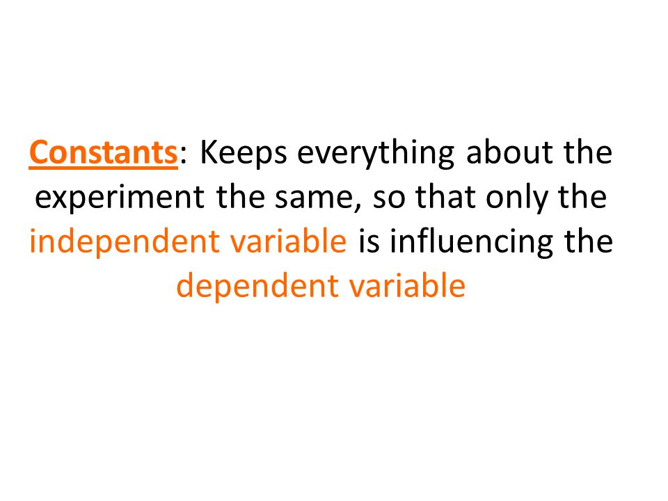 Constants: Keeps everything about the experiment the same, so that only the independent variable is influencing the dependent variable
