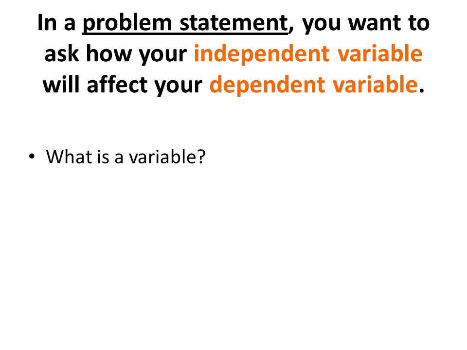 In a problem statement, you want to ask how your independent variable will affect your dependent variable.