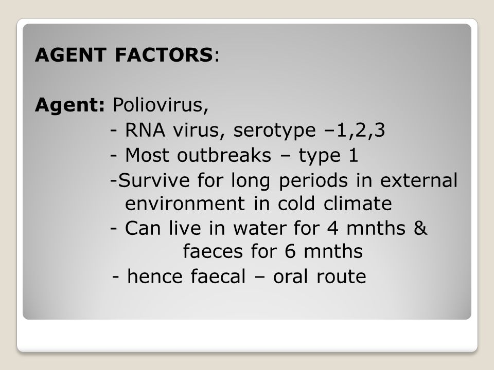 AGENT FACTORS: Agent: Poliovirus, - RNA virus, serotype –1,2,3 - Most outbreaks – type 1 -Survive for long periods in external environment in cold climate - Can live in water for 4 mnths & faeces for 6 mnths - hence faecal – oral route