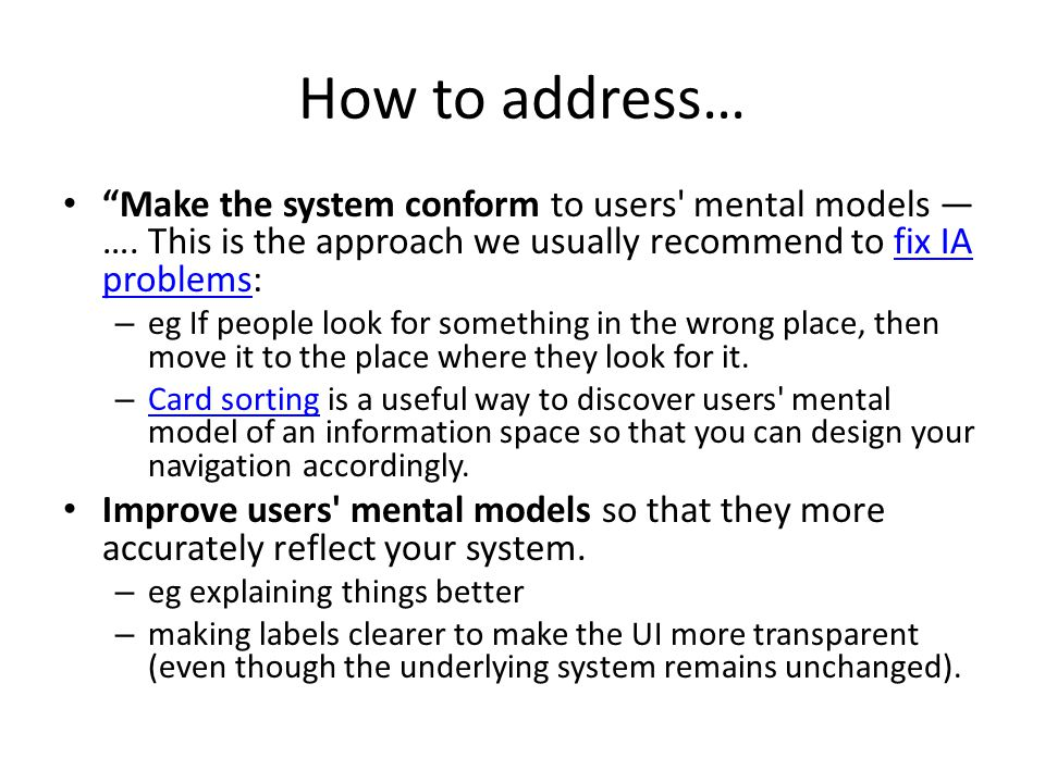 How to address… Make the system conform to users mental models — …. This is the approach we usually recommend to fix IA problems: