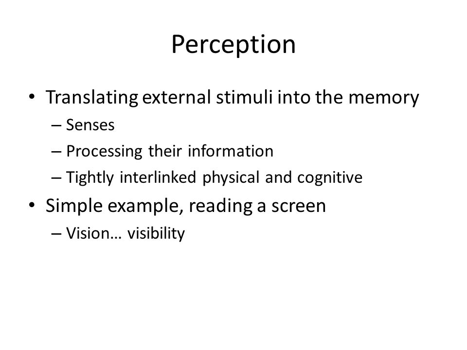 Perception Translating external stimuli into the memory