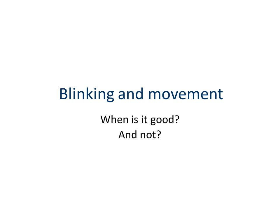 Blinking and movement When is it good And not