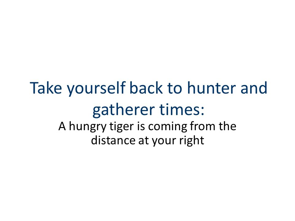 Take yourself back to hunter and gatherer times: