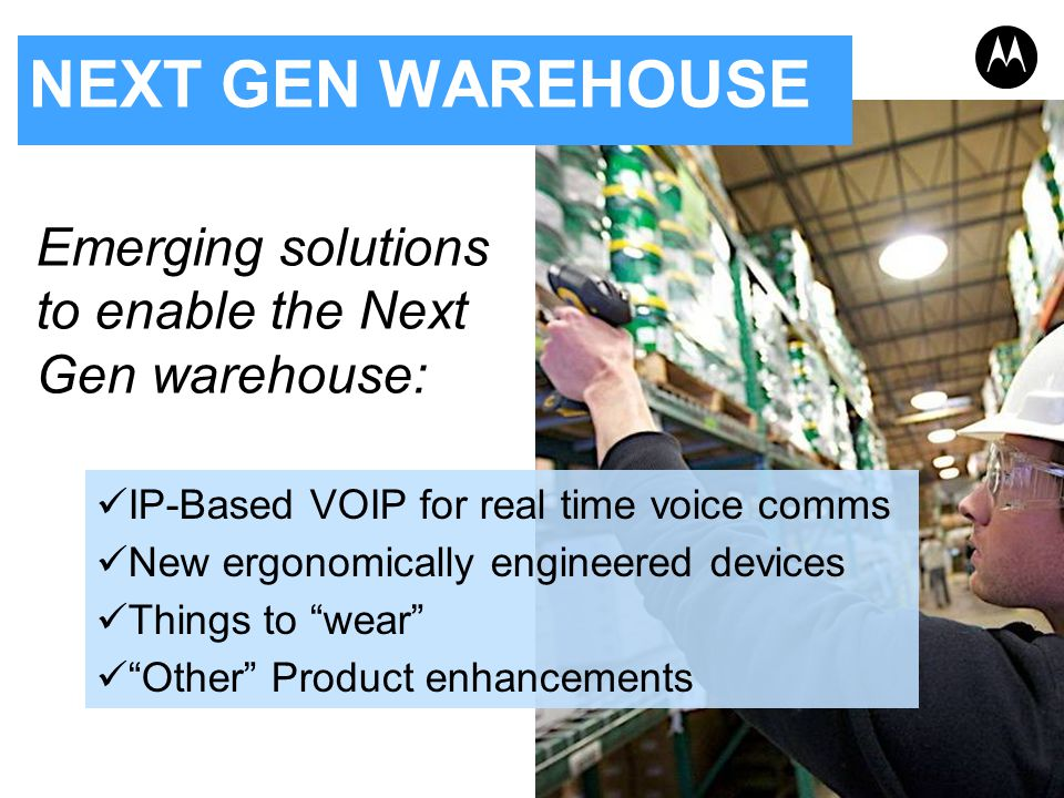 NEXT GEN WAREHOUSE Emerging solutions to enable the Next Gen warehouse: IP-Based VOIP for real time voice comms.