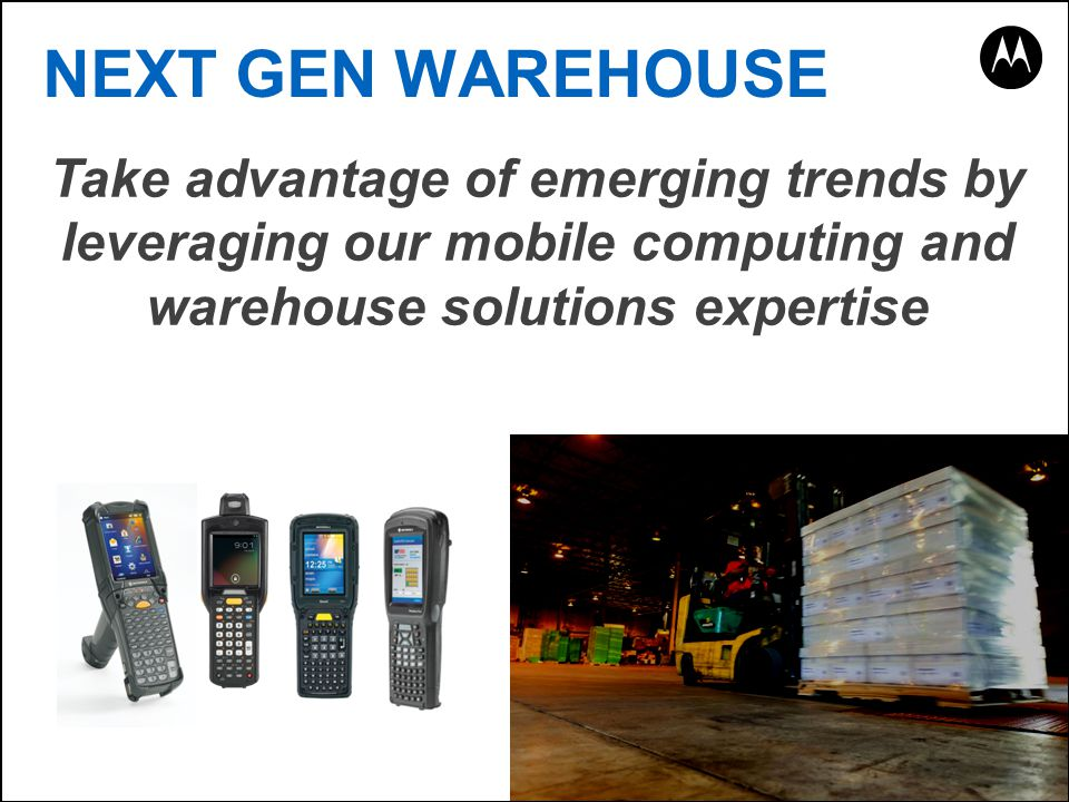 NEXT GEN WAREHOUSE Take advantage of emerging trends by leveraging our mobile computing and warehouse solutions expertise.