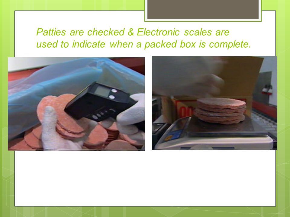 Patties are checked & Electronic scales are used to indicate when a packed box is complete.