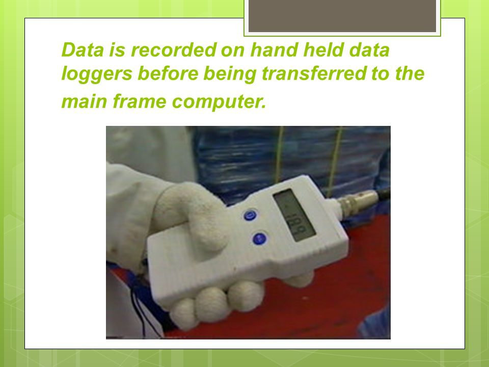 Data is recorded on hand held data loggers before being transferred to the main frame computer.