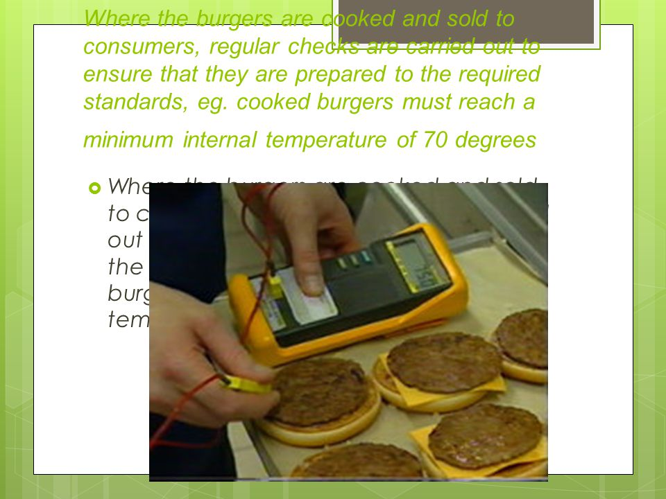 Where the burgers are cooked and sold to consumers, regular checks are carried out to ensure that they are prepared to the required standards, eg. cooked burgers must reach a minimum internal temperature of 70 degrees