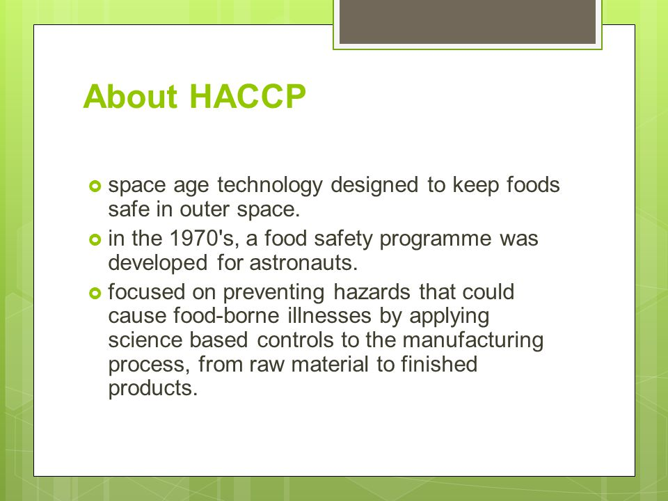 About HACCP space age technology designed to keep foods safe in outer space. in the 1970 s, a food safety programme was developed for astronauts.