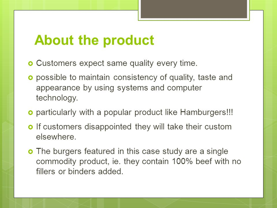 About the product Customers expect same quality every time.