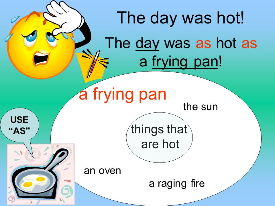 The day was as hot as a frying pan!