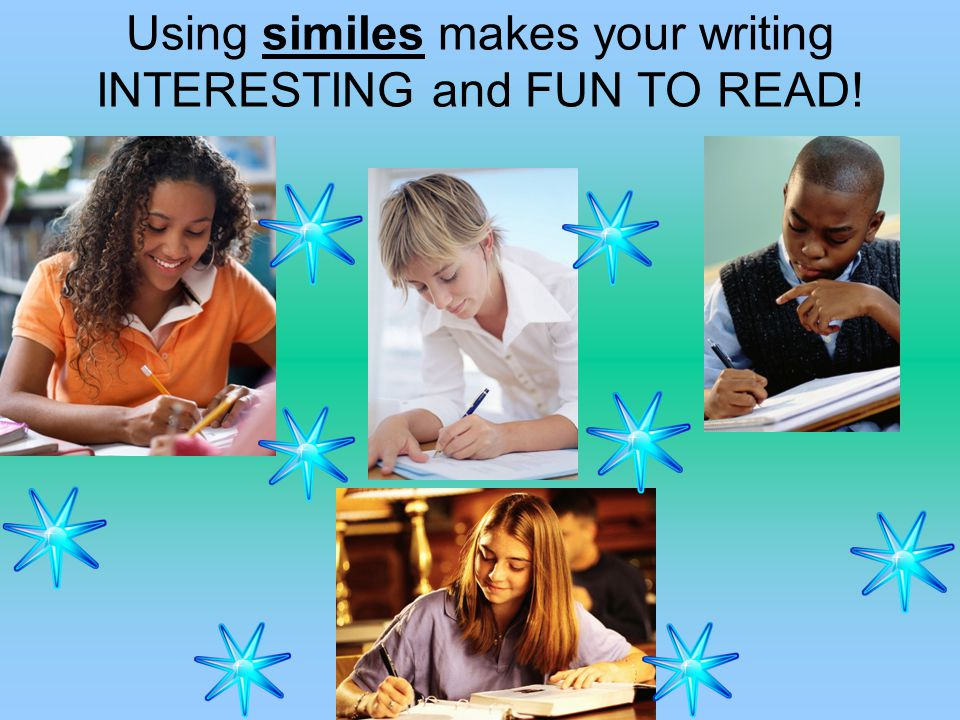 Using similes makes your writing INTERESTING and FUN TO READ!