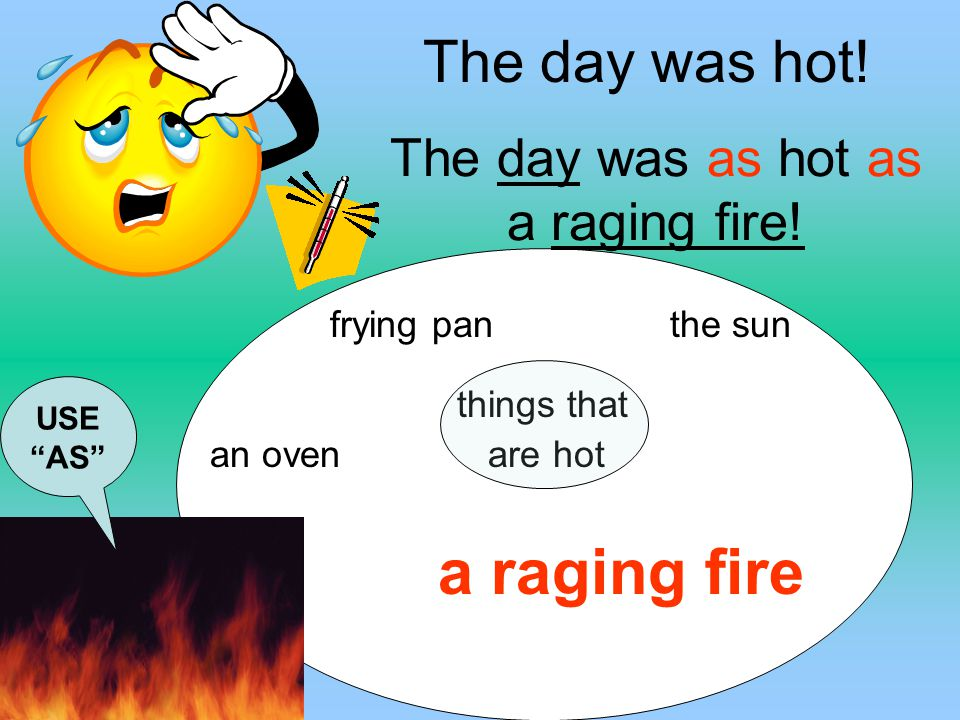 The day was as hot as a raging fire!