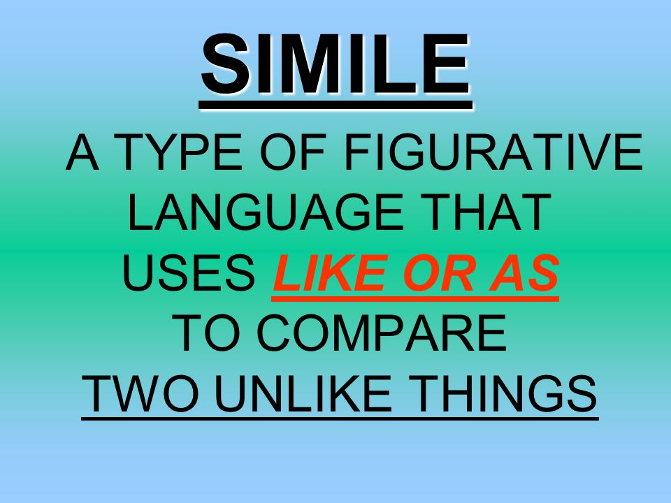 SIMILE A TYPE OF FIGURATIVE LANGUAGE THAT USES LIKE OR AS TO COMPARE TWO UNLIKE THINGS.