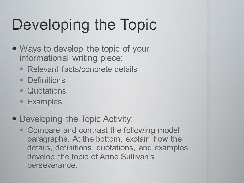 Developing the Topic Ways to develop the topic of your informational writing piece: Relevant facts/concrete details.