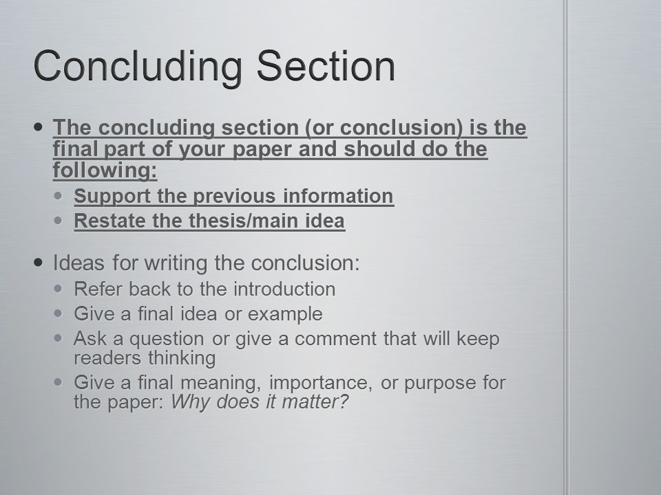 Concluding Section The concluding section (or conclusion) is the final part of your paper and should do the following: