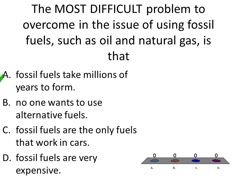 The MOST DIFFICULT problem to overcome in the issue of using fossil fuels, such as oil and natural gas, is that