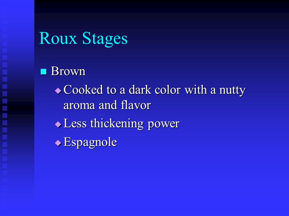 Roux Stages Brown Cooked to a dark color with a nutty aroma and flavor
