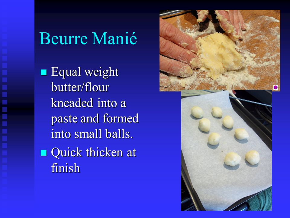 Beurre Manié Equal weight butter/flour kneaded into a paste and formed into small balls.