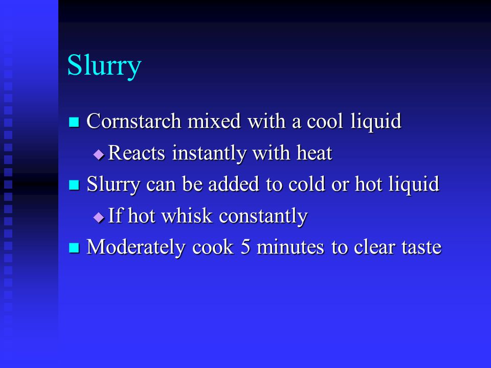 Slurry Cornstarch mixed with a cool liquid Reacts instantly with heat