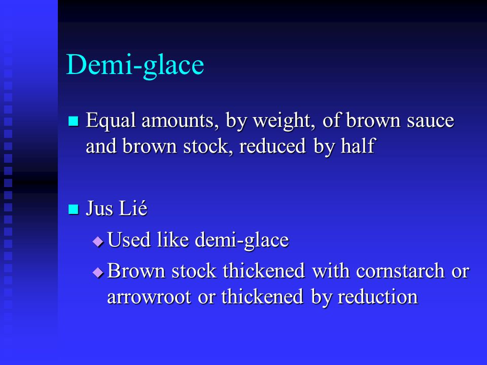 Demi-glace Equal amounts, by weight, of brown sauce and brown stock, reduced by half. Jus Lié. Used like demi-glace.