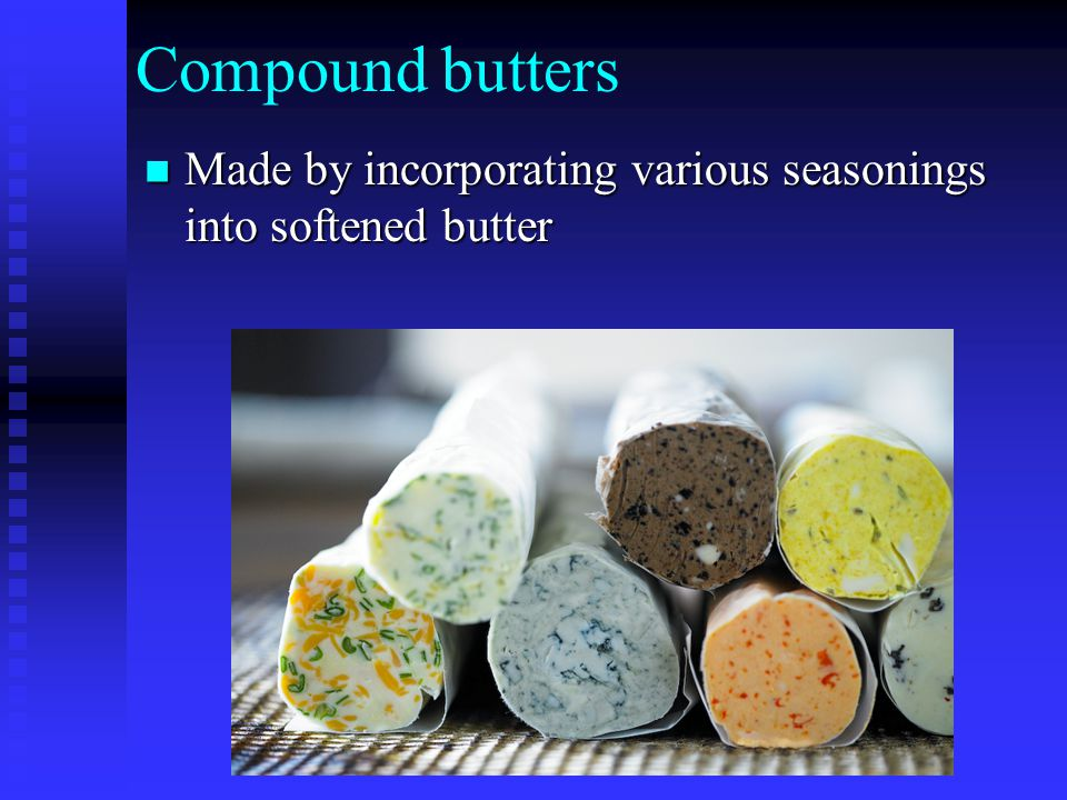 Compound butters Made by incorporating various seasonings into softened butter