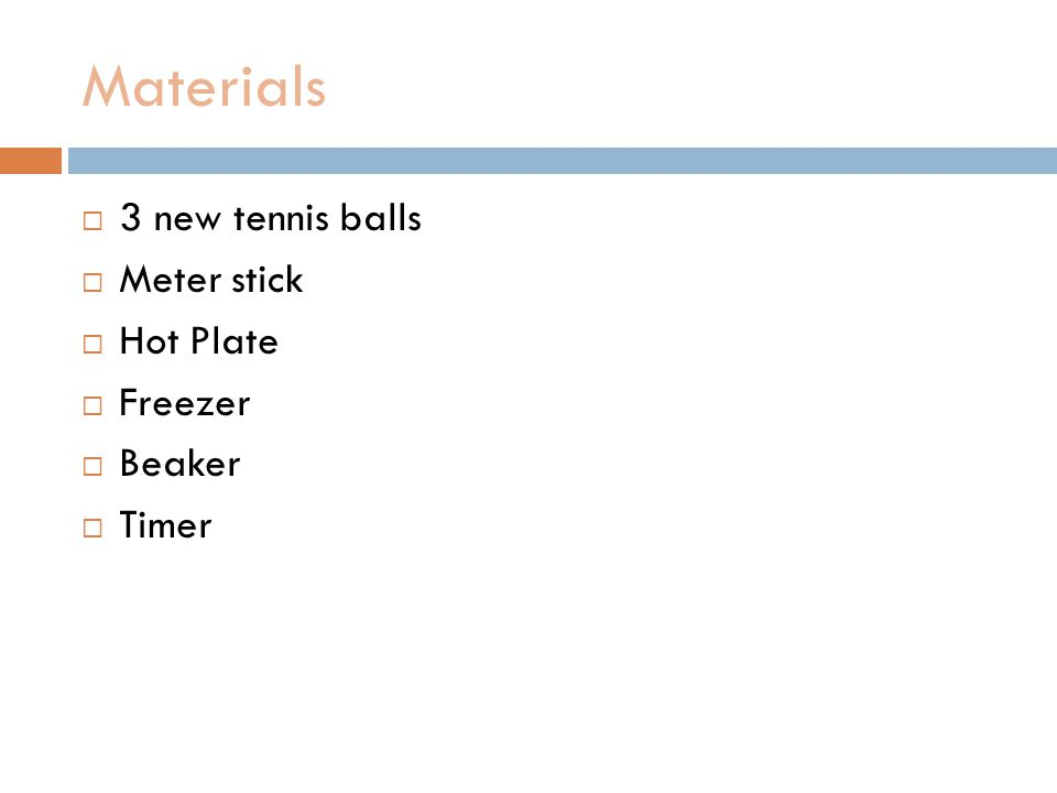 Materials 3 new tennis balls Meter stick Hot Plate Freezer Beaker