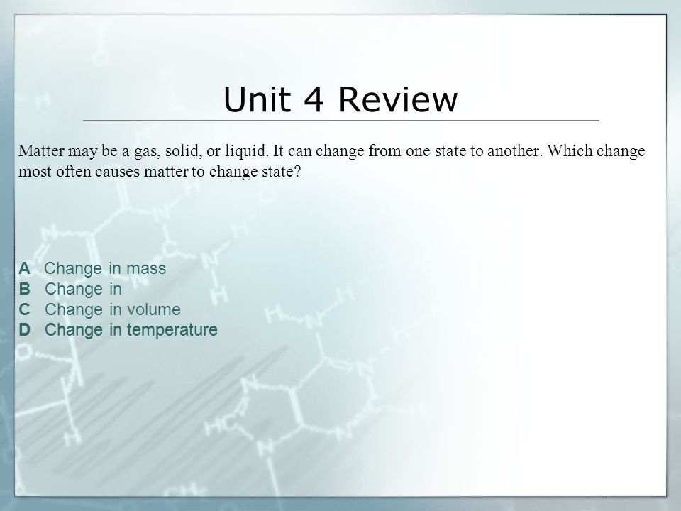 Unit 4 Review Matter may be a gas, solid, or liquid. It can change from one state to another. Which change most often causes matter to change state