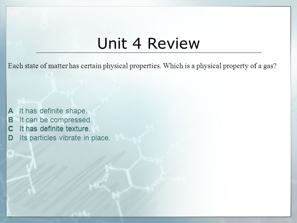 Unit 4 Review Each state of matter has certain physical properties. Which is a physical property of a gas