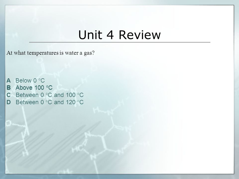 Unit 4 Review At what temperatures is water a gas A Below 0 °C