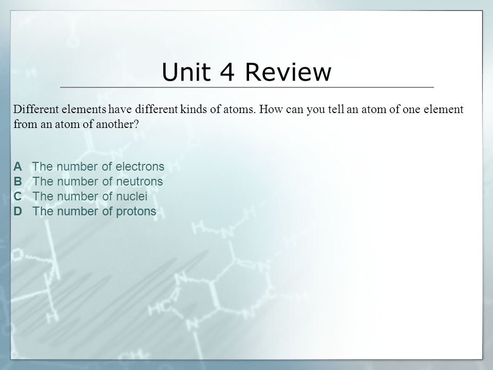 Unit 4 Review Different elements have different kinds of atoms. How can you tell an atom of one element from an atom of another
