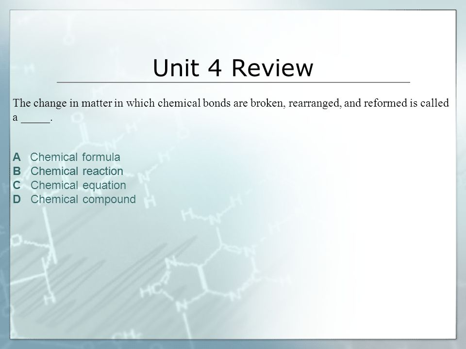 Unit 4 Review The change in matter in which chemical bonds are broken, rearranged, and reformed is called a _____.