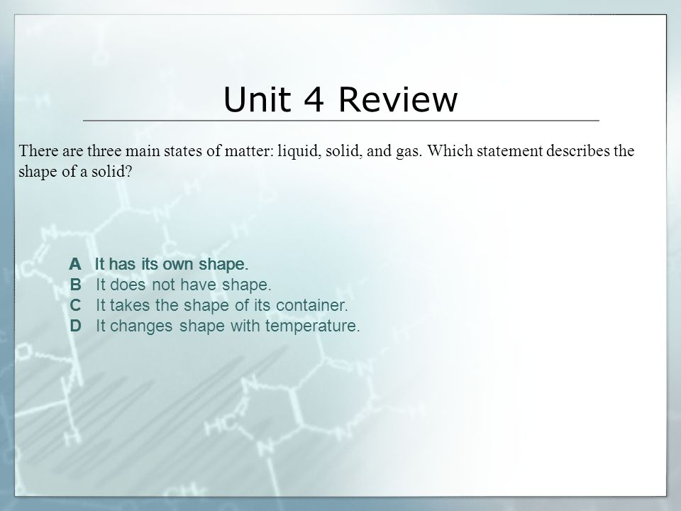 Unit 4 Review There are three main states of matter: liquid, solid, and gas. Which statement describes the shape of a solid
