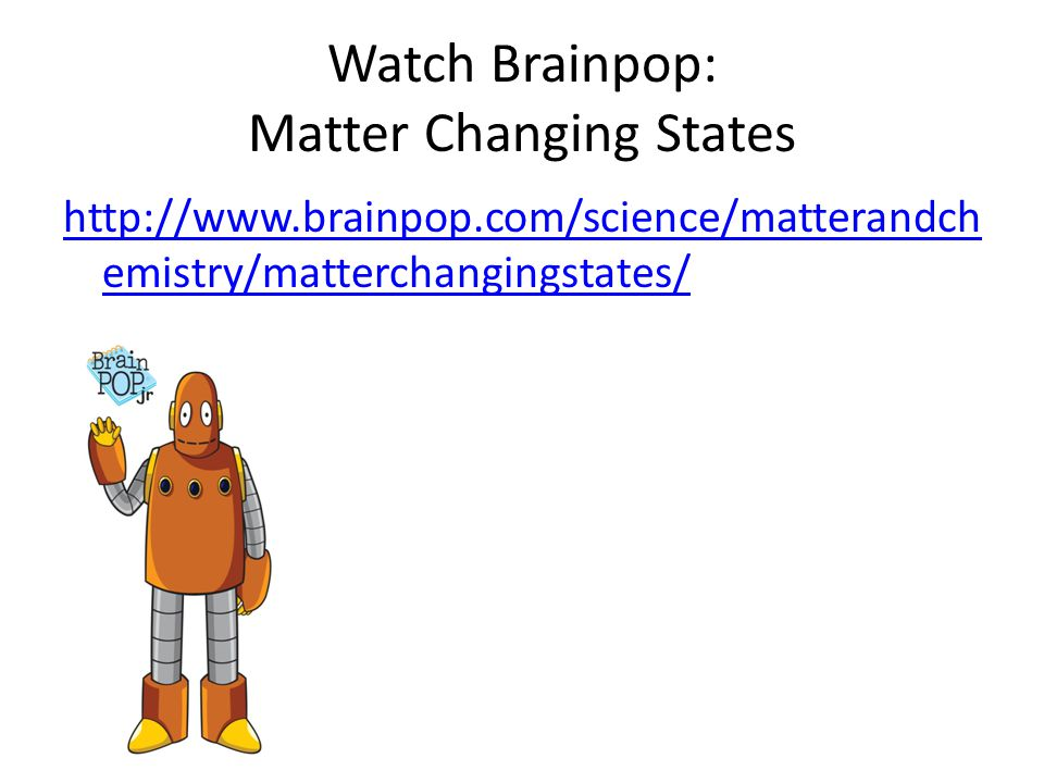 Watch Brainpop: Matter Changing States